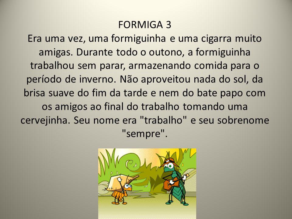 FORMIGA 3 Era uma vez, uma formiguinha e uma cigarra muito amigas. Durante todo o outono, a formiguinha trabalhou sem parar, armazenando comida para o