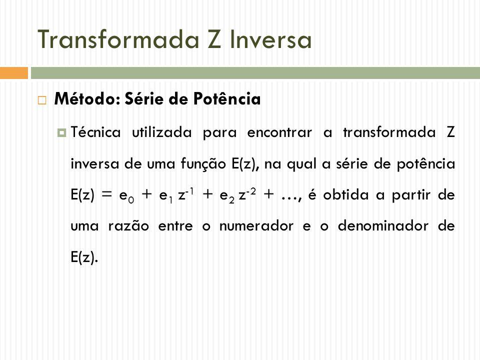 Transformada Z Inversa  Método: Série de Potência  Técnica utilizada para encontrar a transformada Z inversa de uma função E(z), na qual a série de