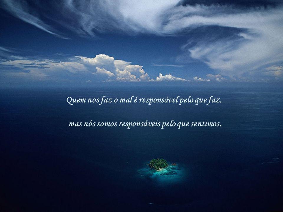Quem nos faz o mal é responsável pelo que faz, mas nós somos responsáveis pelo que sentimos.