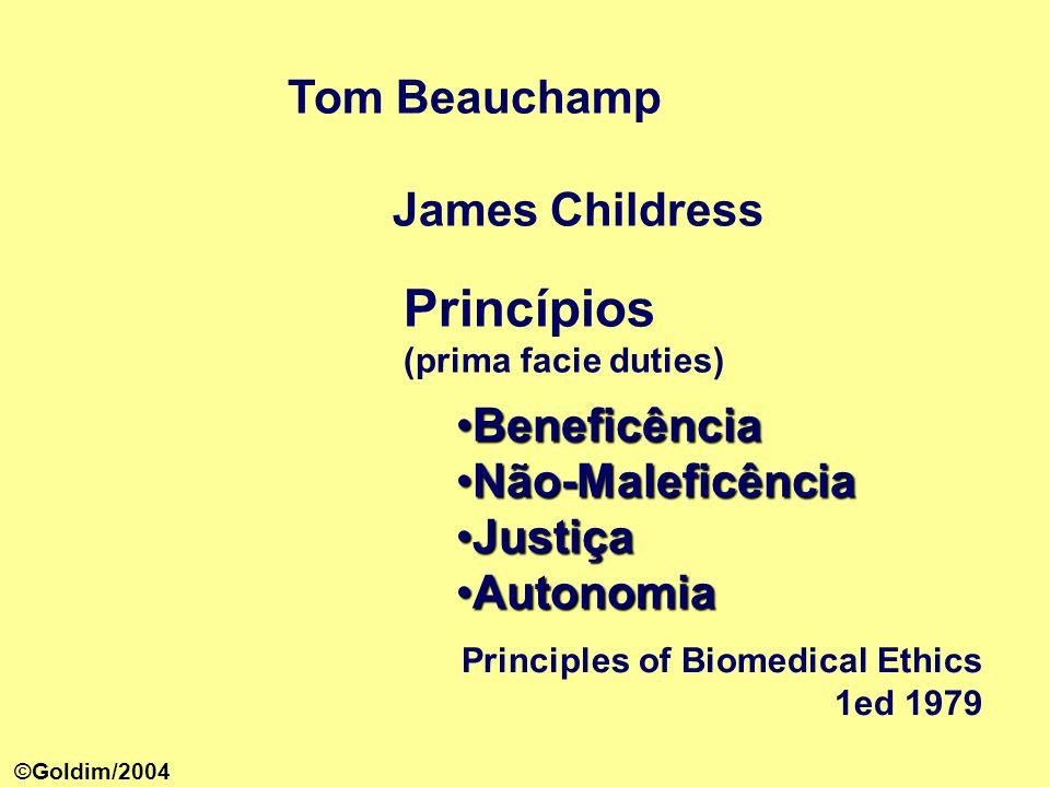 Tom Beauchamp James Childress Principles of Biomedical Ethics 1ed 1979 Princípios (prima facie duties) •Beneficência •Não-Maleficência •Justiça •Autonomia ©Goldim/2004