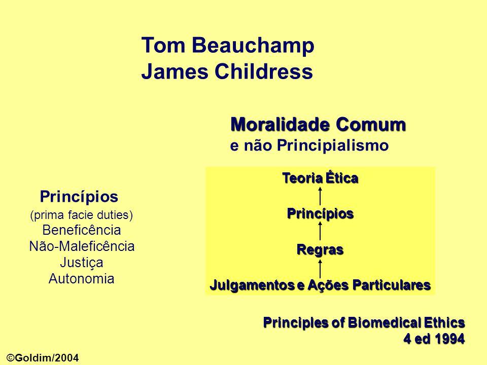 Tom Beauchamp James Childress Principles of Biomedical Ethics 4 ed 1994 Princípios (prima facie duties) Beneficência Não-Maleficência Justiça Autonomia Moralidade Comum Moralidade Comum e não Principialismo Teoria Ética PrincípiosRegras Julgamentos e Ações Particulares ©Goldim/2004