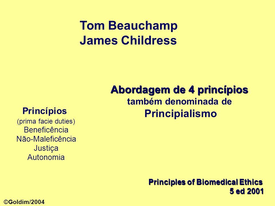 Tom Beauchamp James Childress Principles of Biomedical Ethics 5 ed 2001 Princípios (prima facie duties) Beneficência Não-Maleficência Justiça Autonomia Abordagem de 4 princípios Abordagem de 4 princípios também denominada de Principialismo ©Goldim/2004