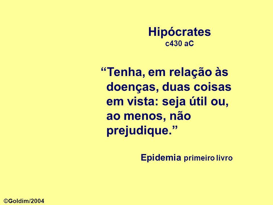 Hipócrates c430 aC Tenha, em relação às doenças, duas coisas em vista: seja útil ou, ao menos, não prejudique. Epidemia primeiro livro ©Goldim/2004