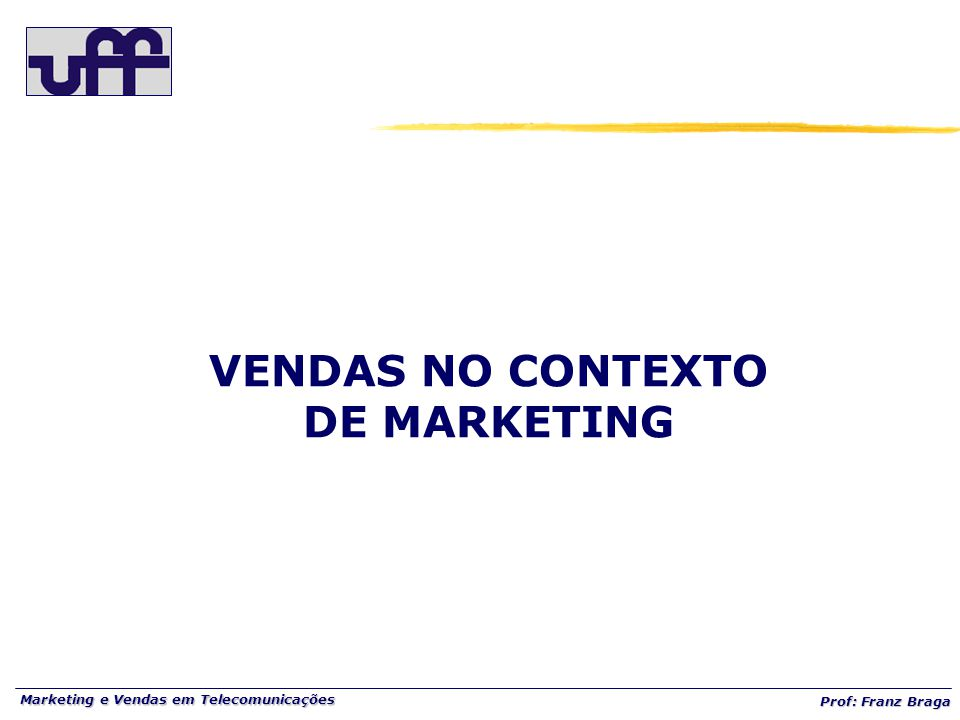 Marketing e Vendas em Telecomunicações Prof: Franz Braga VENDAS NO CONTEXTO DE MARKETING