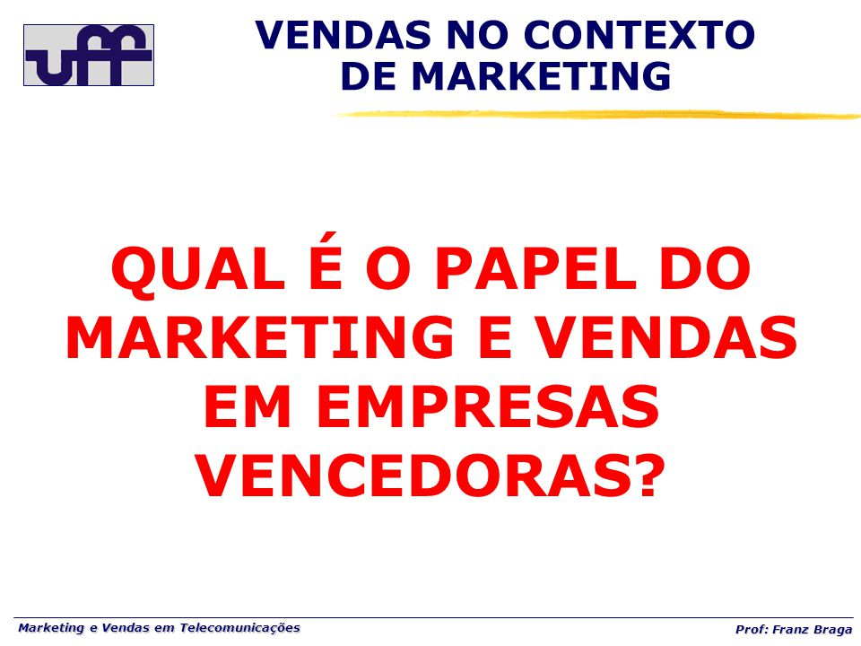Marketing e Vendas em Telecomunicações Prof: Franz Braga VENDAS NO CONTEXTO DE MARKETING QUAL É O PAPEL DO MARKETING E VENDAS EM EMPRESAS VENCEDORAS