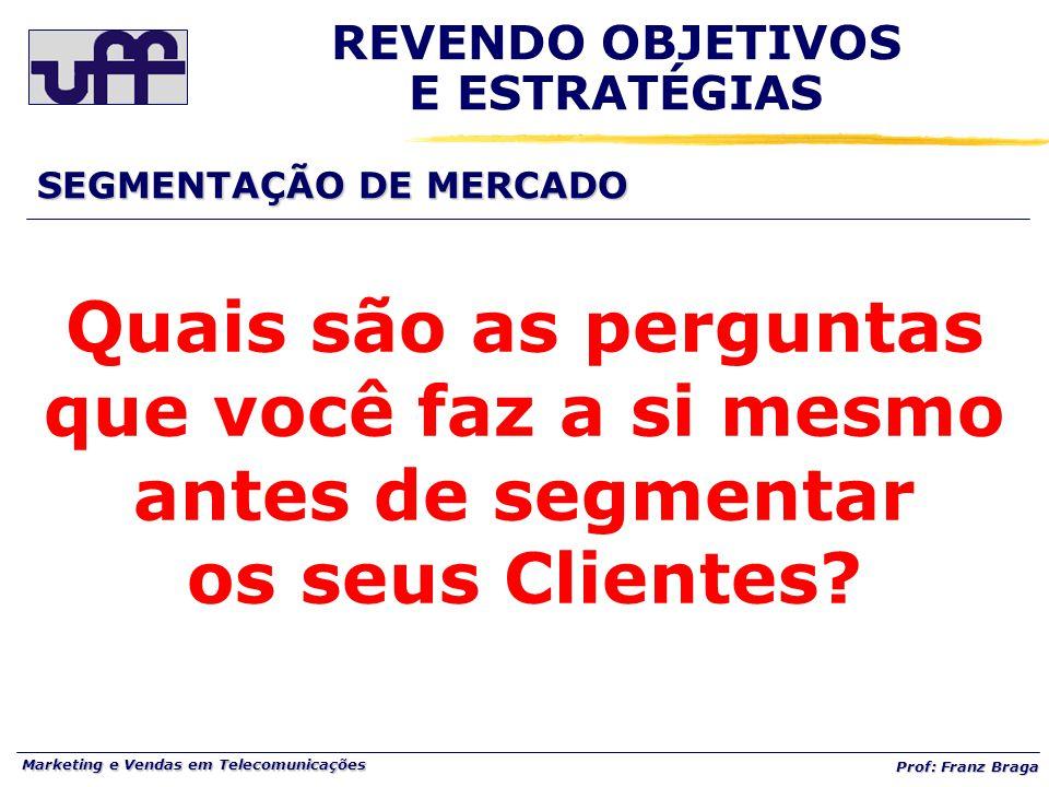 Marketing e Vendas em Telecomunicações Prof: Franz Braga REVENDO OBJETIVOS E ESTRATÉGIAS SEGMENTAÇÃO DE MERCADO Quais são as perguntas que você faz a