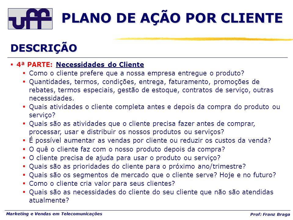 Marketing e Vendas em Telecomunicações Prof: Franz Braga PLANO DE AÇÃO POR CLIENTE  4ª PARTE: Necessidades do Cliente  Como o cliente prefere que a nossa empresa entregue o produto.