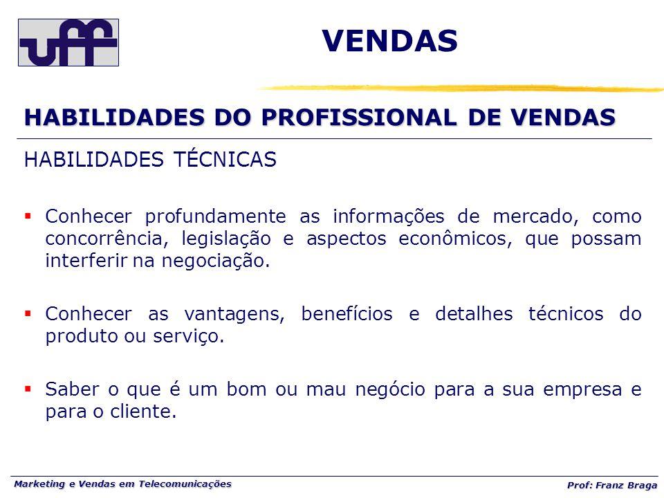 Marketing e Vendas em Telecomunicações Prof: Franz Braga VENDAS HABILIDADES DO PROFISSIONAL DE VENDAS HABILIDADES TÉCNICAS  Conhecer profundamente as informações de mercado, como concorrência, legislação e aspectos econômicos, que possam interferir na negociação.