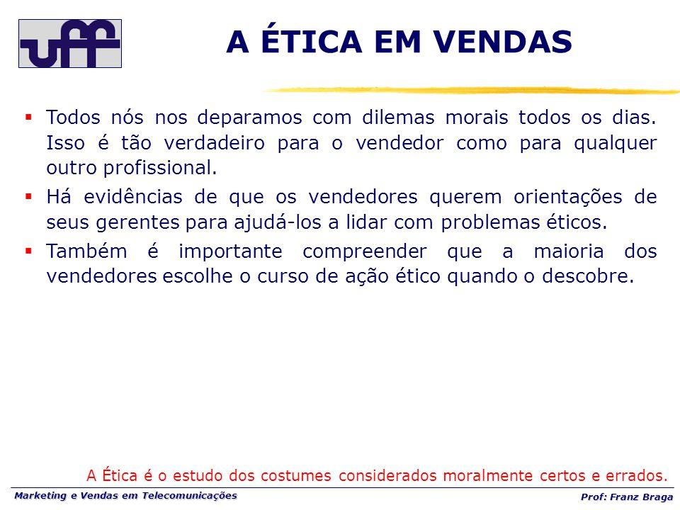 Marketing e Vendas em Telecomunicações Prof: Franz Braga A ÉTICA EM VENDAS A Ética é o estudo dos costumes considerados moralmente certos e errados.