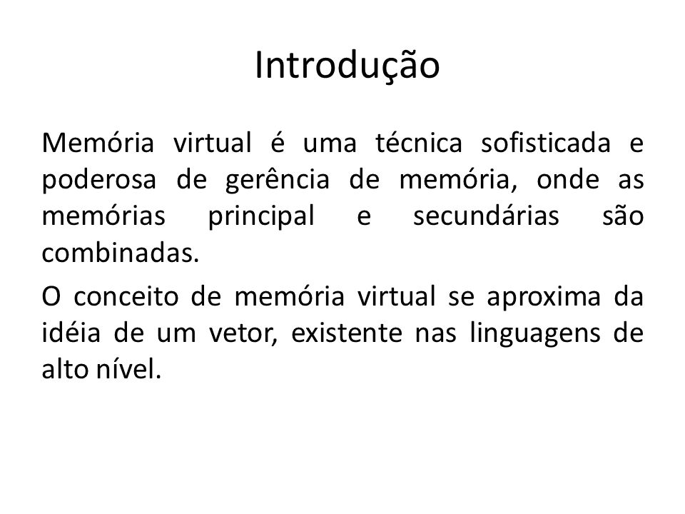 Introdução Memória virtual é uma técnica sofisticada e poderosa de gerência de memória, onde as memórias principal e secundárias são combinadas. O con