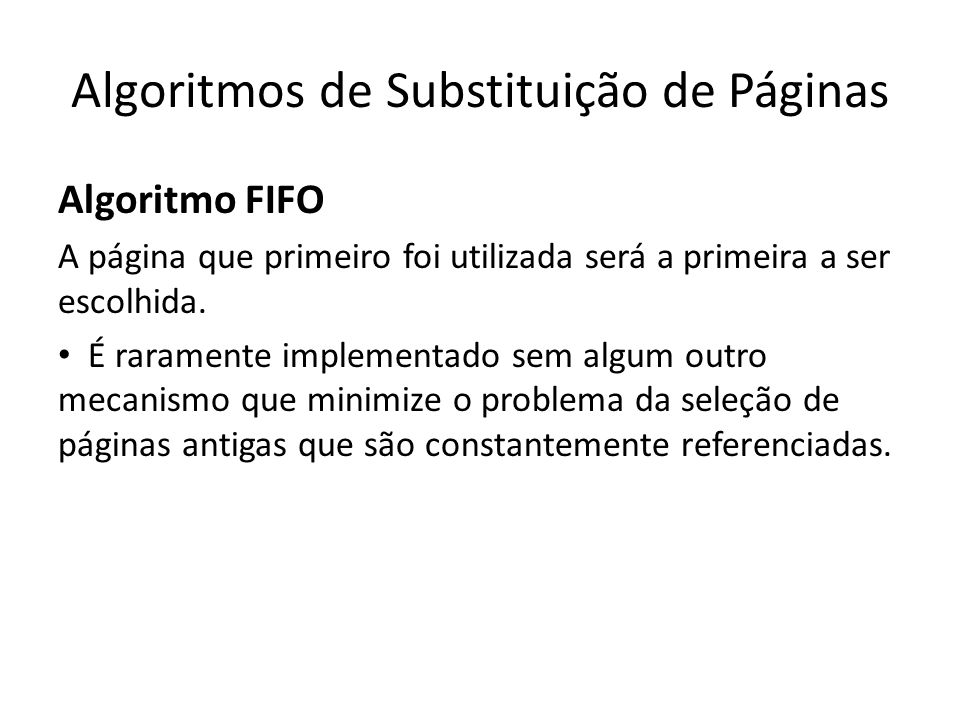 Algoritmos de Substituição de Páginas Algoritmo FIFO A página que primeiro foi utilizada será a primeira a ser escolhida. • É raramente implementado s