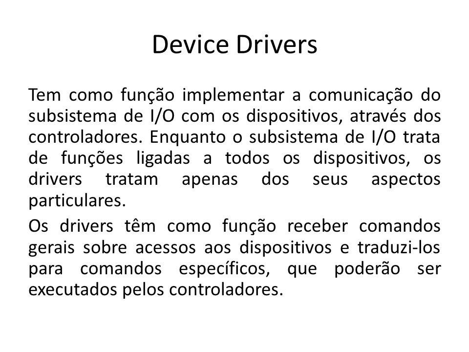 Device Drivers Tem como função implementar a comunicação do subsistema de I/O com os dispositivos, através dos controladores. Enquanto o subsistema de