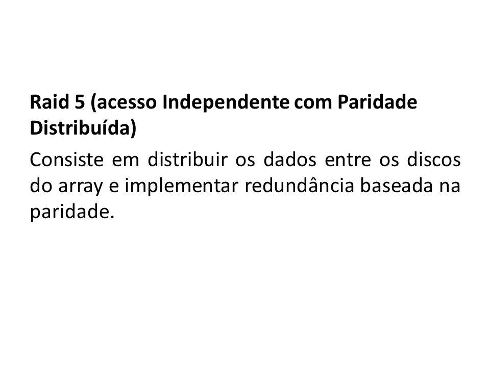 Raid 5 (acesso Independente com Paridade Distribuída) Consiste em distribuir os dados entre os discos do array e implementar redundância baseada na pa