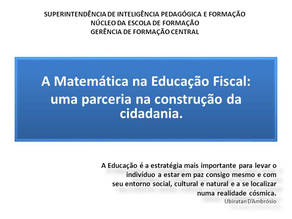 A Matemática na Educação Fiscal: uma parceria na construção da cidadania. A Educação é a estratégia mais importante para levar o indivíduo a estar em