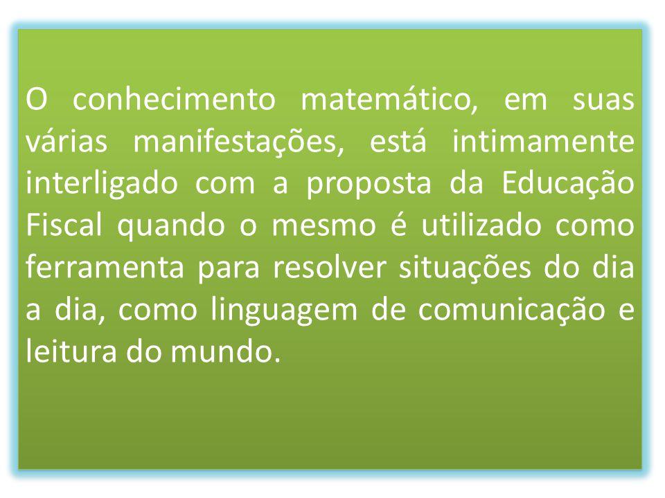 O conhecimento matemático, em suas várias manifestações, está intimamente interligado com a proposta da Educação Fiscal quando o mesmo é utilizado com