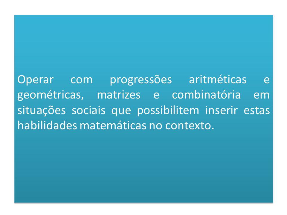 Operar com progressões aritméticas e geométricas, matrizes e combinatória em situações sociais que possibilitem inserir estas habilidades matemáticas