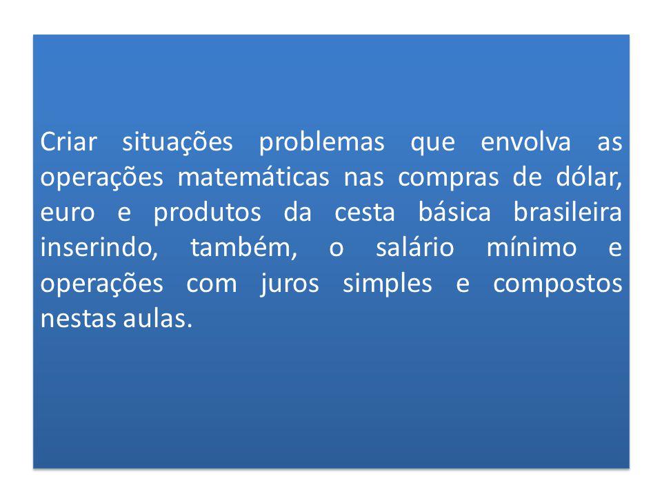 Criar situações problemas que envolva as operações matemáticas nas compras de dólar, euro e produtos da cesta básica brasileira inserindo, também, o s