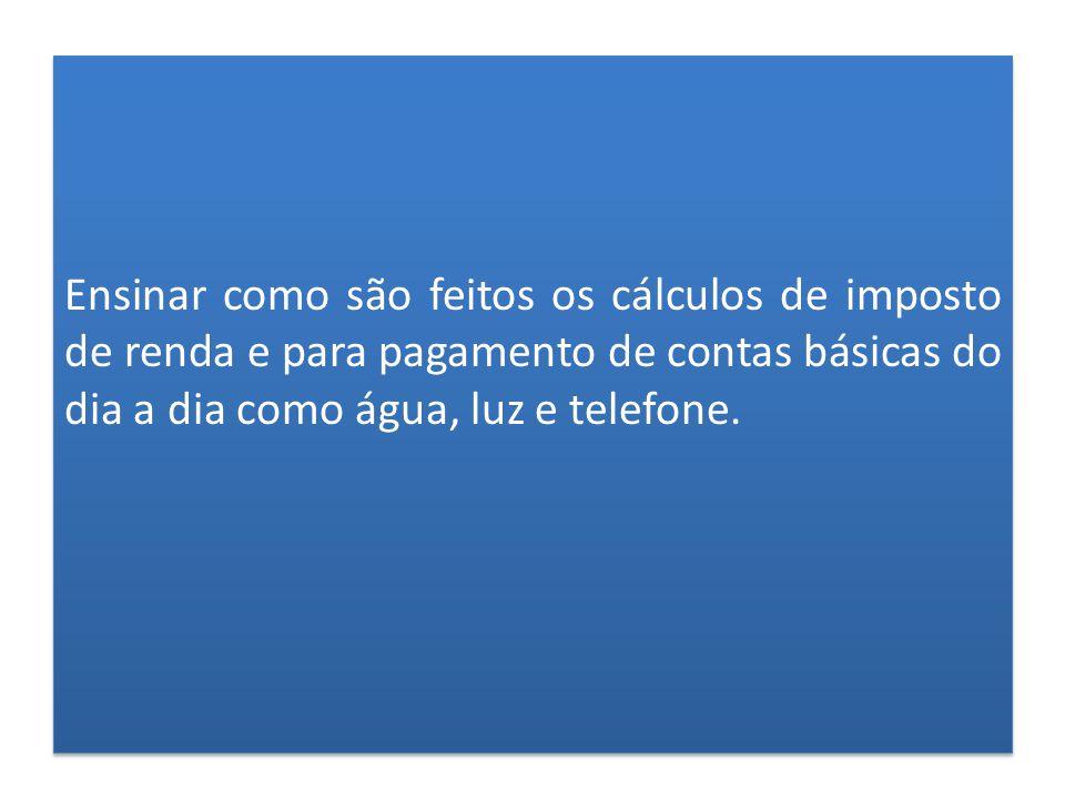 Ensinar como são feitos os cálculos de imposto de renda e para pagamento de contas básicas do dia a dia como água, luz e telefone.