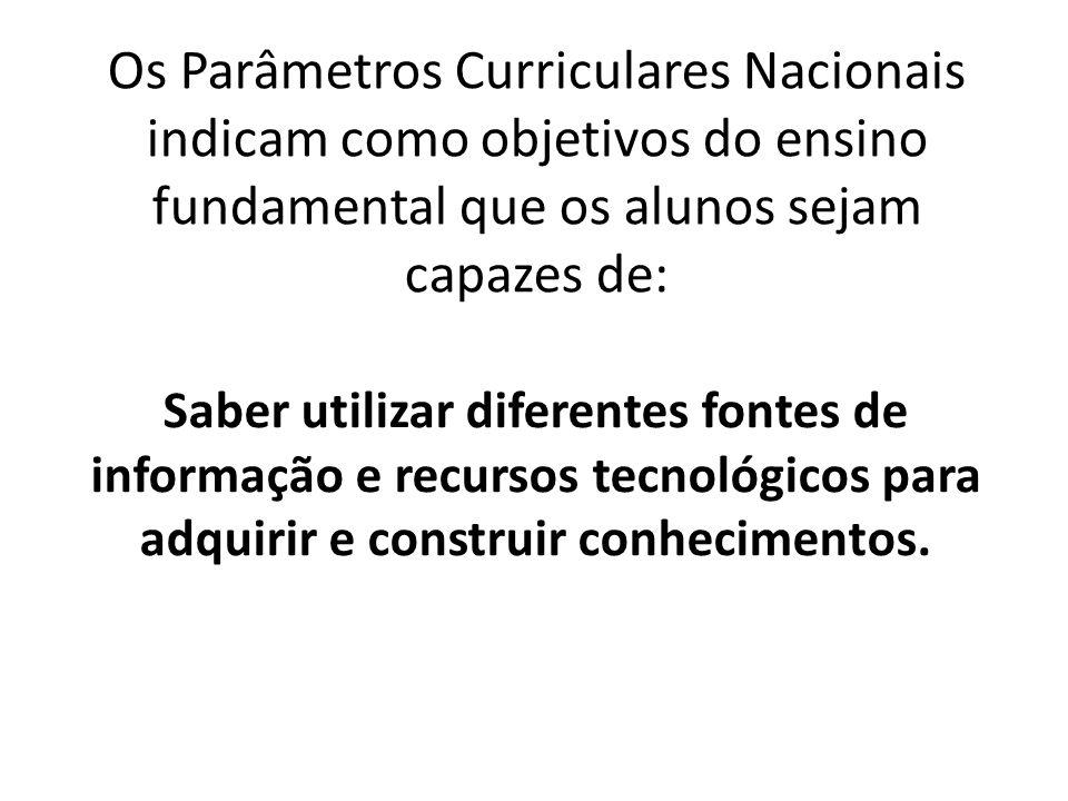 Os Parâmetros Curriculares Nacionais indicam como objetivos do ensino fundamental que os alunos sejam capazes de: Saber utilizar diferentes fontes de