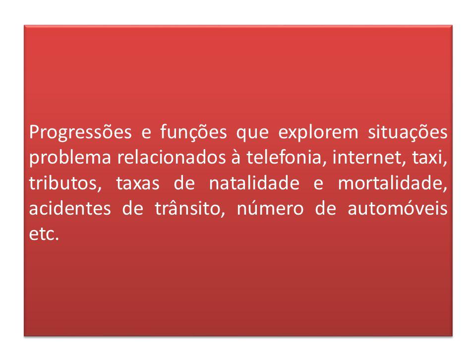 Progressões e funções que explorem situações problema relacionados à telefonia, internet, taxi, tributos, taxas de natalidade e mortalidade, acidentes