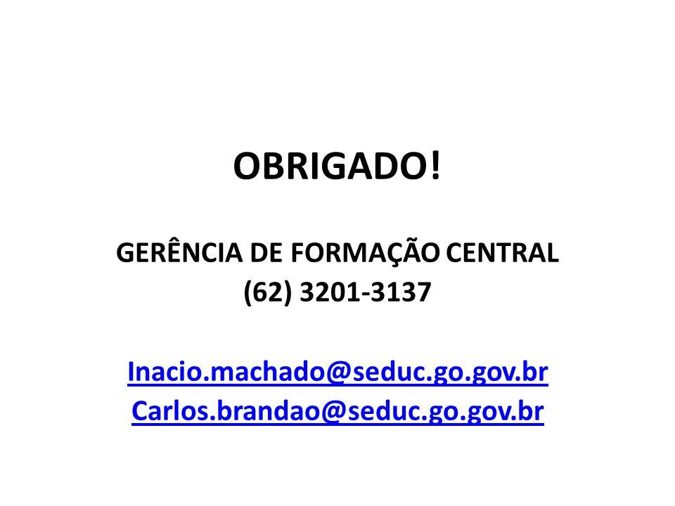 OBRIGADO! GERÊNCIA DE FORMAÇÃO CENTRAL (62) 3201-3137 Inacio.machado@seduc.go.gov.br Carlos.brandao@seduc.go.gov.br