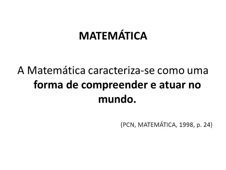 MATEMÁTICA A Matemática caracteriza-se como uma forma de compreender e atuar no mundo. (PCN, MATEMÁTICA, 1998, p. 24)