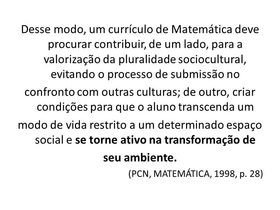 Desse modo, um currículo de Matemática deve procurar contribuir, de um lado, para a valorização da pluralidade sociocultural, evitando o processo de s