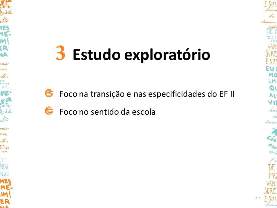 Estudo exploratório Foco na transição e nas especificidades do EF II Foco no sentido da escola 47