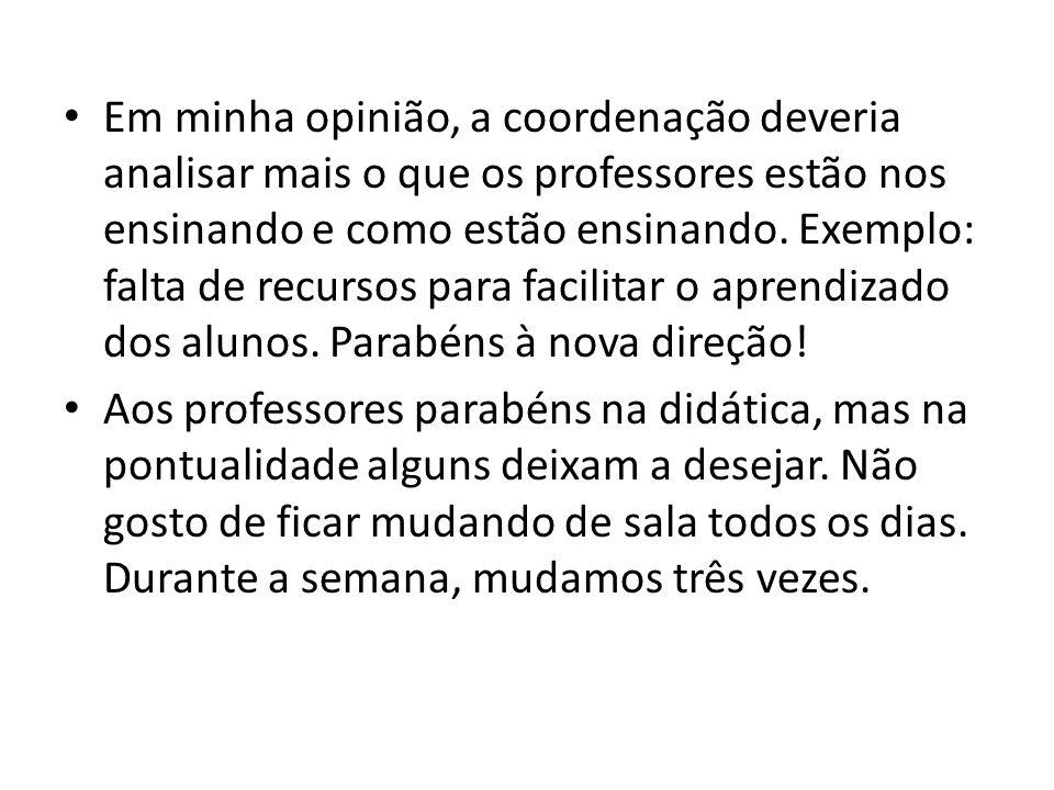• Em minha opinião, a coordenação deveria analisar mais o que os professores estão nos ensinando e como estão ensinando. Exemplo: falta de recursos pa