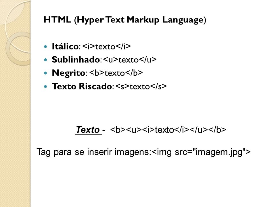 HTML (Hyper Text Markup Language)  Itálico: texto  Sublinhado: texto  Negrito: texto  Texto Riscado: texto Texto - texto Tag para se inserir imagens: