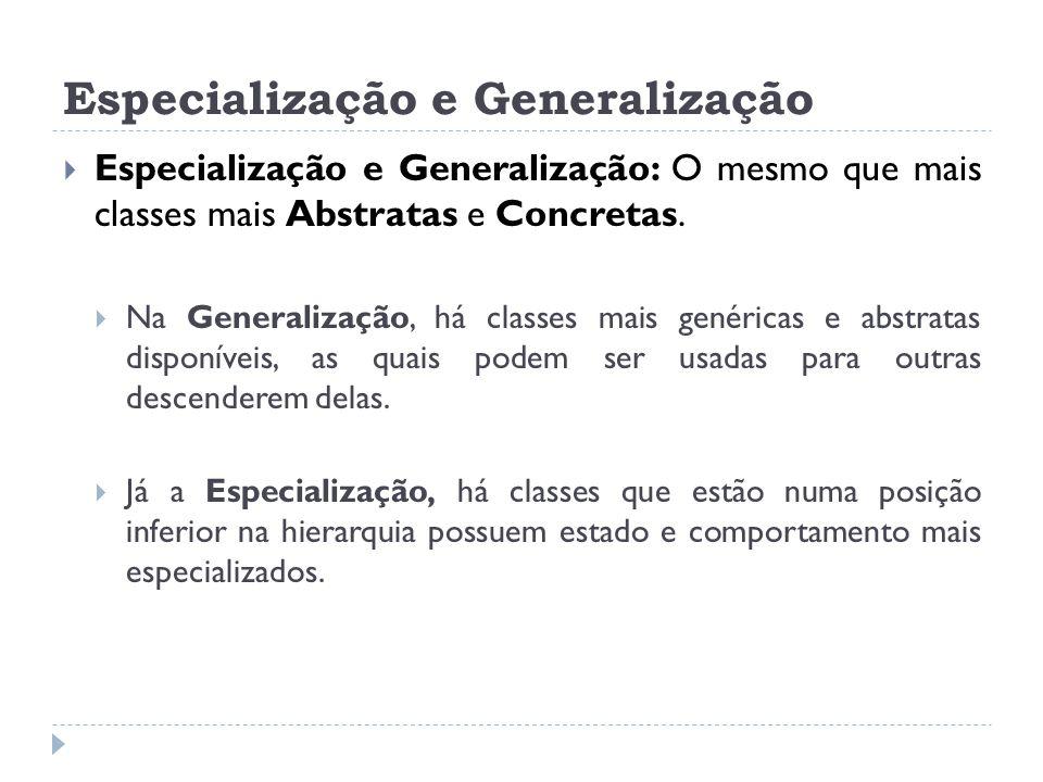 Especialização e Generalização  Especialização e Generalização: O mesmo que mais classes mais Abstratas e Concretas.  Na Generalização, há classes m