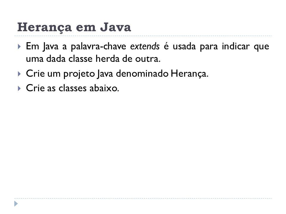 Herança em Java  Em Java a palavra-chave extends é usada para indicar que uma dada classe herda de outra.  Crie um projeto Java denominado Herança.
