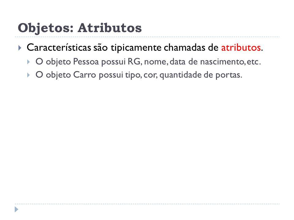 Objetos: Atributos  Características são tipicamente chamadas de atributos.  O objeto Pessoa possui RG, nome, data de nascimento, etc.  O objeto Car