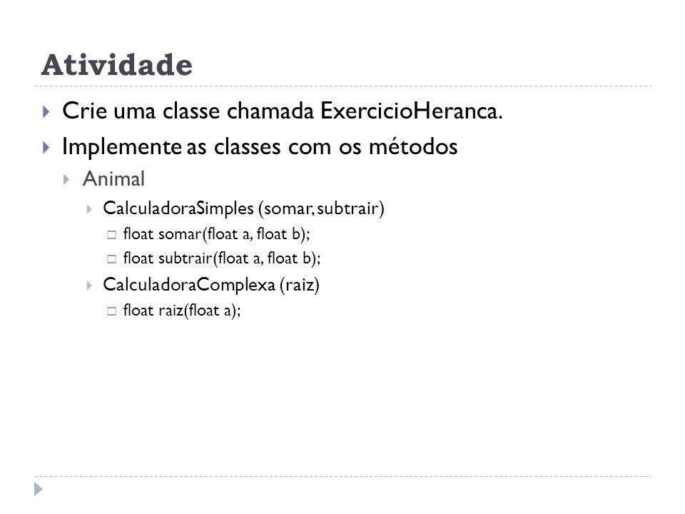 Atividade  Crie uma classe chamada ExercicioHeranca.  Implemente as classes com os métodos  Animal  CalculadoraSimples (somar, subtrair)  float s