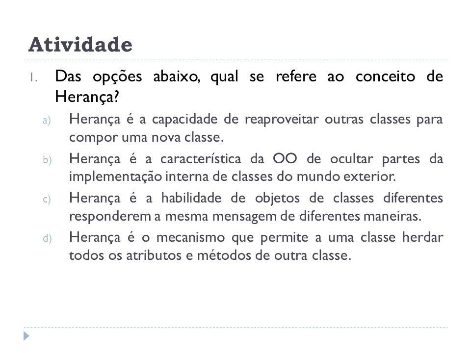 Atividade 1. Das opções abaixo, qual se refere ao conceito de Herança? a) Herança é a capacidade de reaproveitar outras classes para compor uma nova c