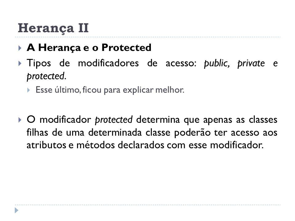 Herança II  A Herança e o Protected  Tipos de modificadores de acesso: public, private e protected.  Esse último, ficou para explicar melhor.  O m