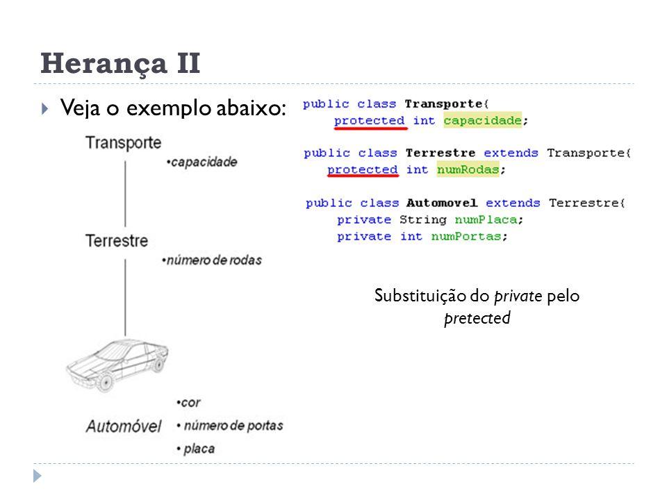 Herança II  Veja o exemplo abaixo: Substituição do private pelo pretected