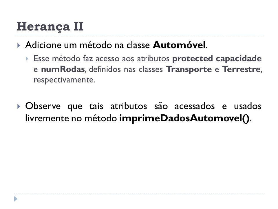 Herança II  Adicione um método na classe Automóvel.  Esse método faz acesso aos atributos protected capacidade e numRodas, definidos nas classes Tra