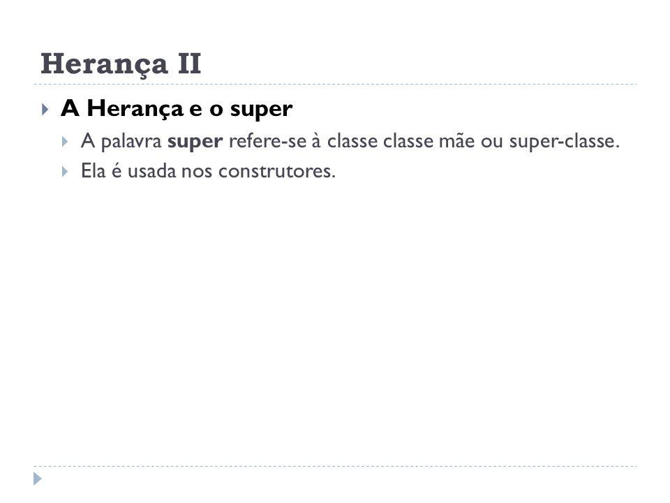 Herança II  A Herança e o super  A palavra super refere-se à classe classe mãe ou super-classe.  Ela é usada nos construtores.