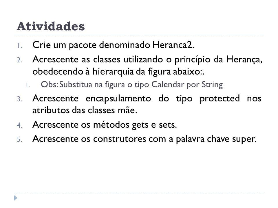 Atividades 1. Crie um pacote denominado Heranca2. 2. Acrescente as classes utilizando o princípio da Herança, obedecendo à hierarquia da figura abaixo