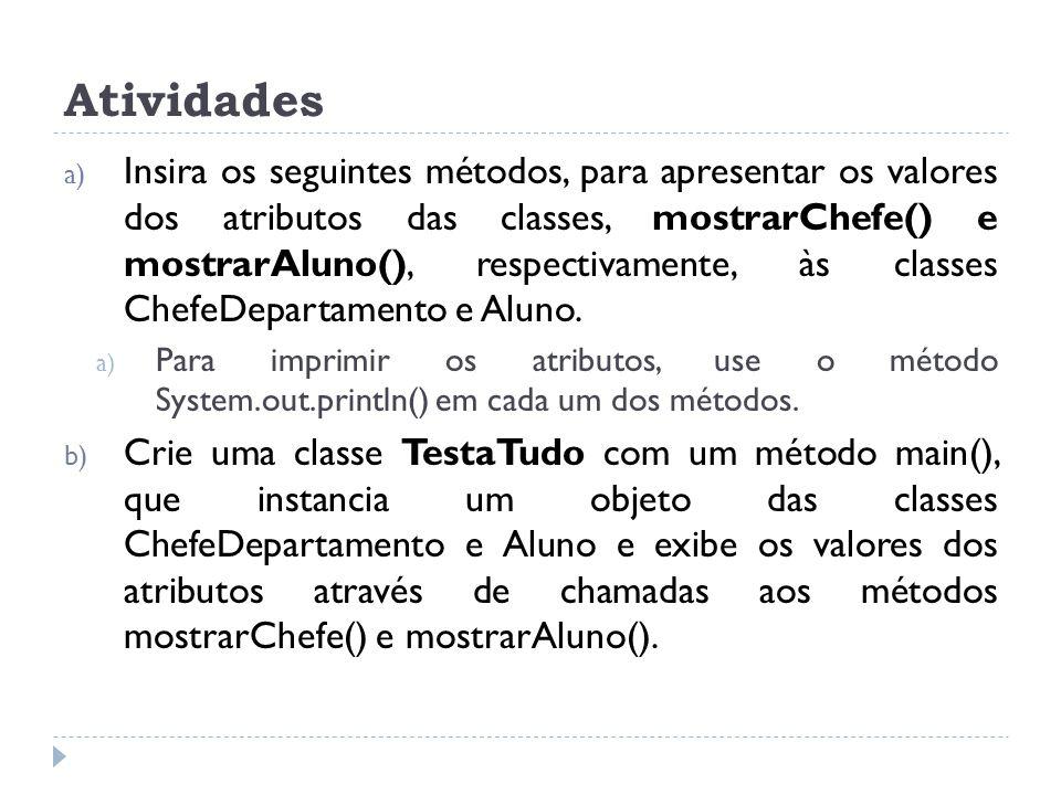 a) Insira os seguintes métodos, para apresentar os valores dos atributos das classes, mostrarChefe() e mostrarAluno(), respectivamente, às classes Che