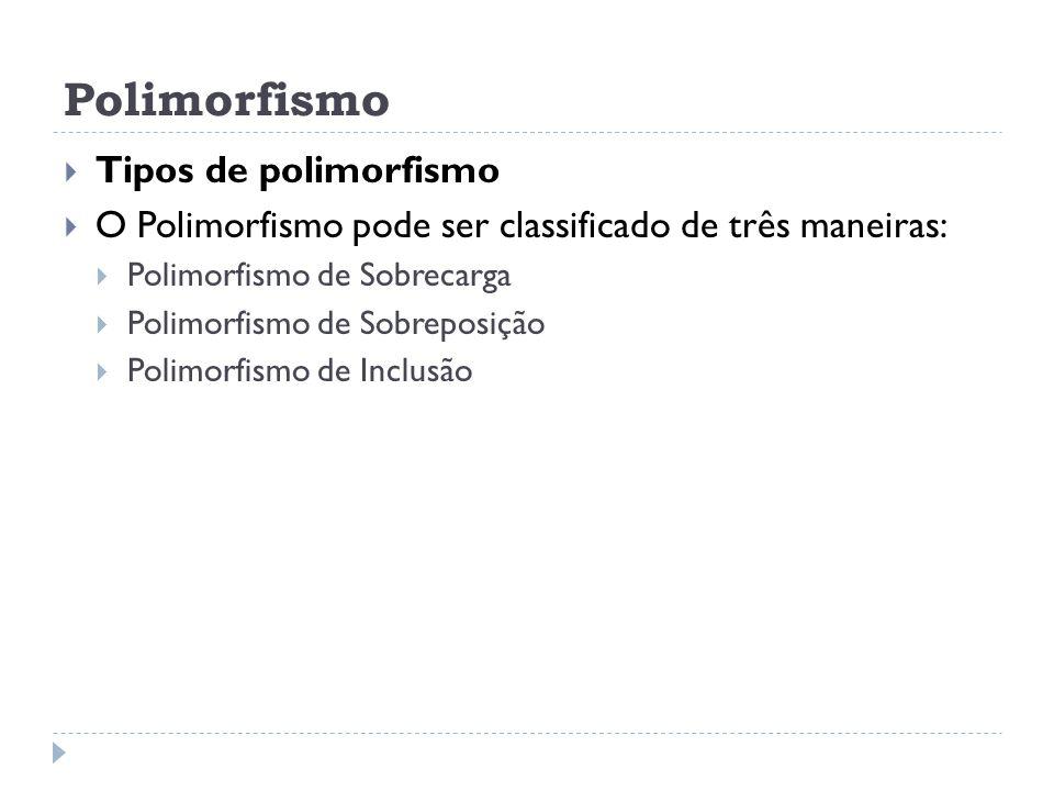 Polimorfismo  Tipos de polimorfismo  O Polimorfismo pode ser classificado de três maneiras:  Polimorfismo de Sobrecarga  Polimorfismo de Sobreposi