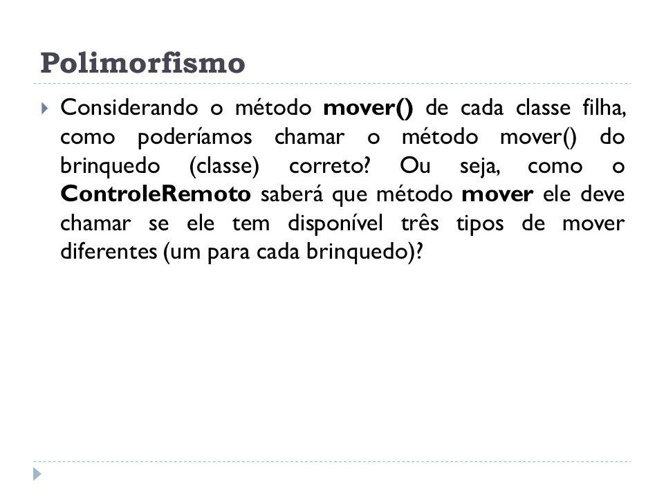 Polimorfismo  Considerando o método mover() de cada classe filha, como poderíamos chamar o método mover() do brinquedo (classe) correto? Ou seja, com