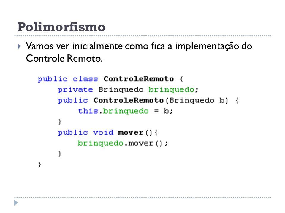 Polimorfismo  Vamos ver inicialmente como fica a implementação do Controle Remoto.