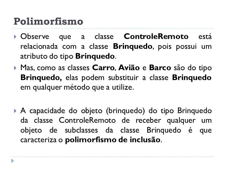 Polimorfismo  Observe que a classe ControleRemoto está relacionada com a classe Brinquedo, pois possui um atributo do tipo Brinquedo.  Mas, como as