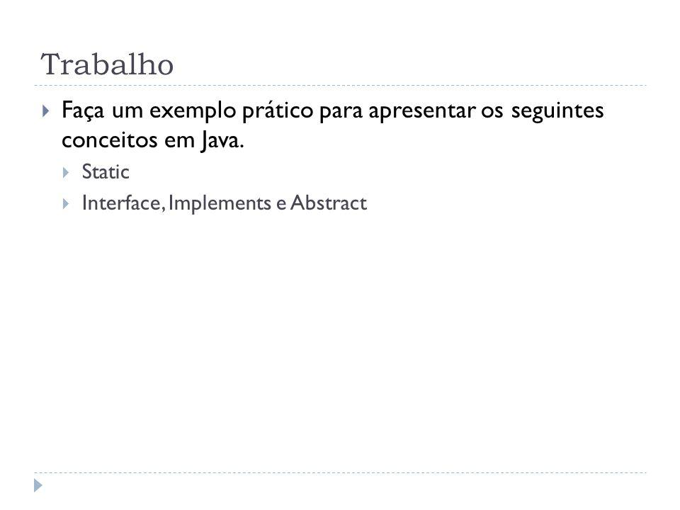 Trabalho  Faça um exemplo prático para apresentar os seguintes conceitos em Java.  Static  Interface, Implements e Abstract