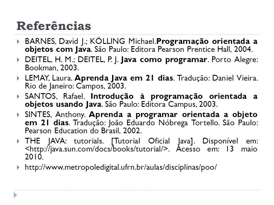 Referências  BARNES, David J.; KÖLLING Michael.Programação orientada a objetos com Java. São Paulo: Editora Pearson Prentice Hall, 2004.  DEITEL, H.