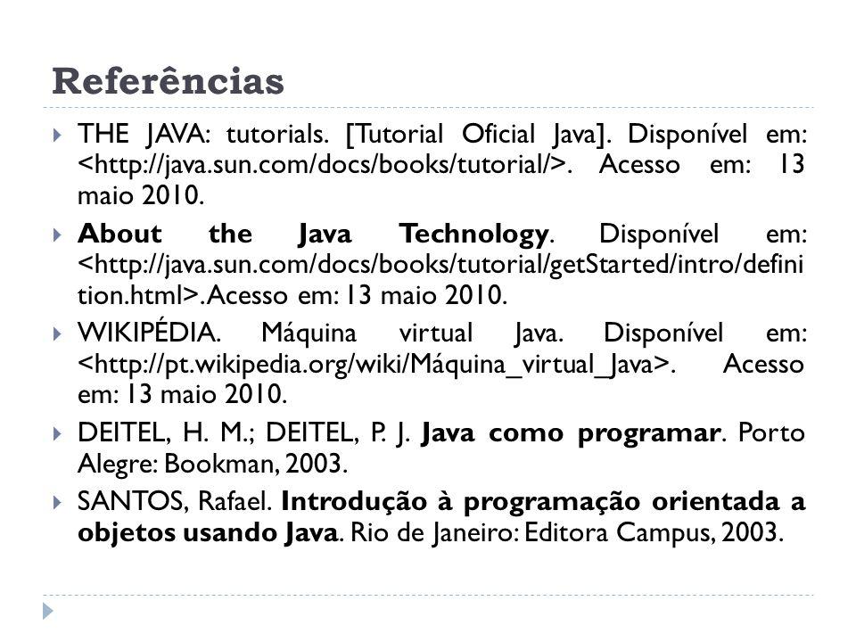 Referências  THE JAVA: tutorials. [Tutorial Oficial Java]. Disponível em:. Acesso em: 13 maio 2010.  About the Java Technology. Disponível em:. Aces