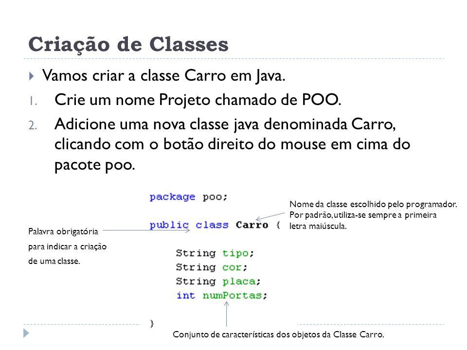 Criação de Classes  Vamos criar a classe Carro em Java. 1. Crie um nome Projeto chamado de POO. 2. Adicione uma nova classe java denominada Carro, cl