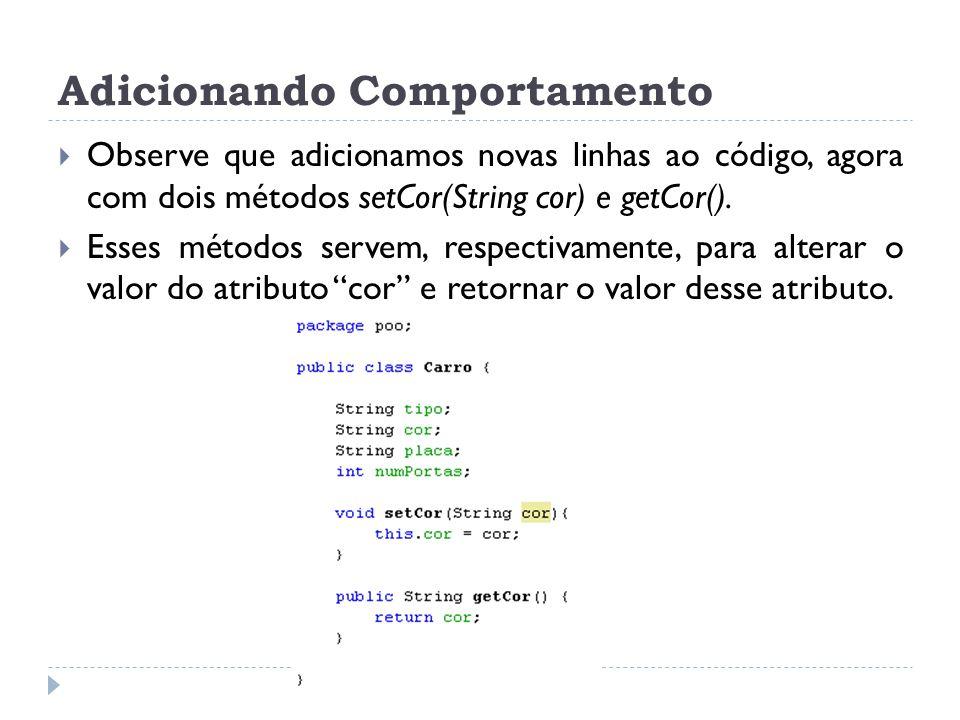 Adicionando Comportamento  Observe que adicionamos novas linhas ao código, agora com dois métodos setCor(String cor) e getCor().  Esses métodos serv